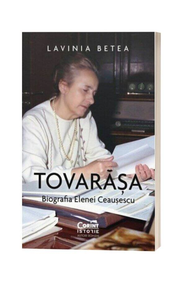Tovarasa. Biografia Elenei Ceausescu - Lavinia Betea