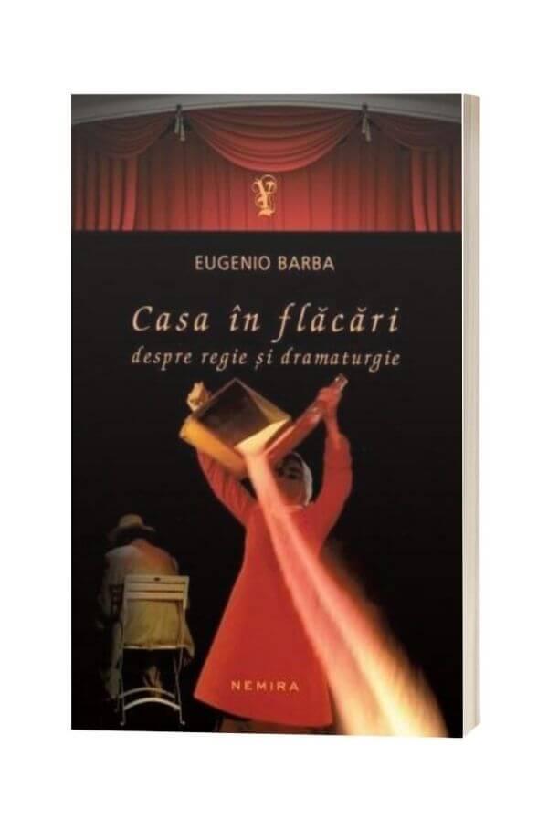 Casa in flacari. Despre regie si dramaturgie - Eugenio Barba (cartonata)