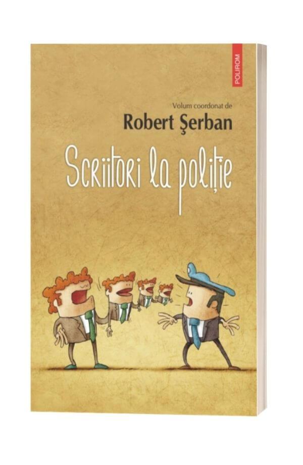 Scriitori la politie - Robert Serban (coord.)