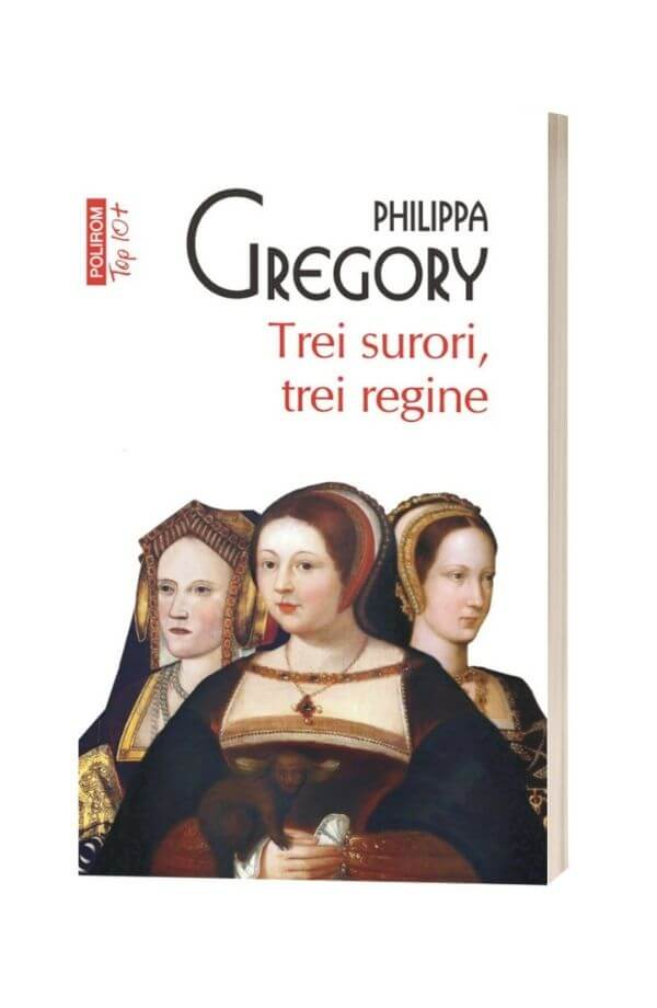 Trei surori, trei regine - Philippa Gregory