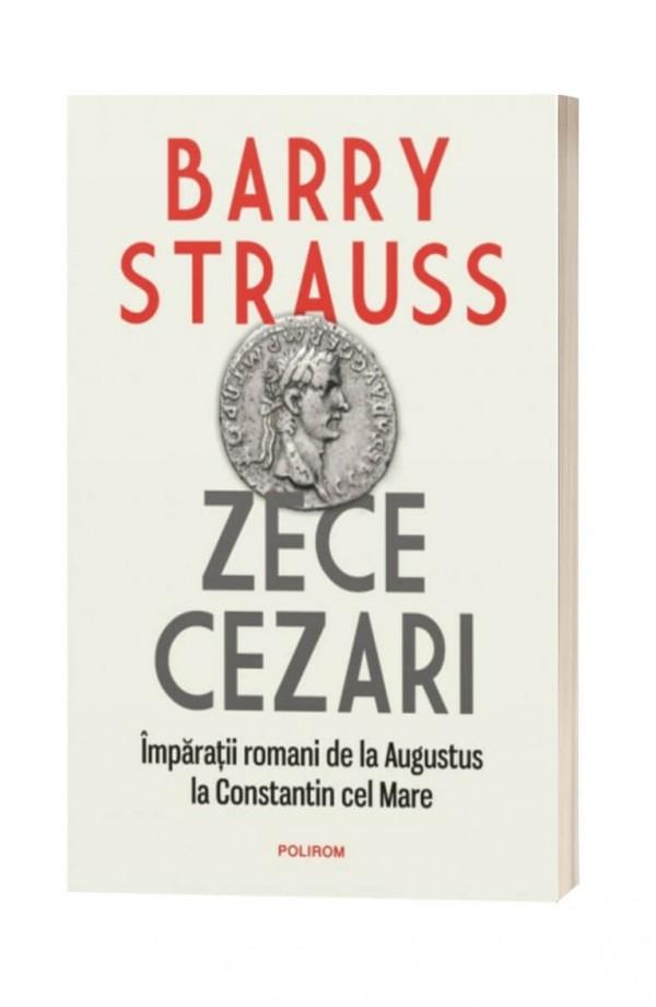 Zece cezari. Impărații romani de la Augustus la Constantin cel Mare - Barry Strauss