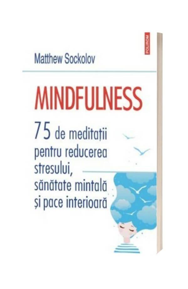 Mindfulness. 75 de meditatii pentru reducerea stresului, sanatate mintala si pace interioara - Matthew Sockolov