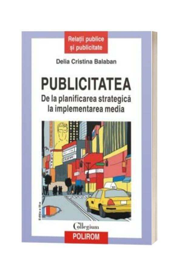 Publicitatea. De la planificarea strategica la implementarea media (editia a III-a revazuta si adaugita) - Delia Cristina Balaban