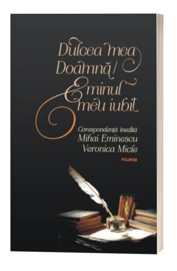 Dulcea mea Doamna/ Eminul meu iubit Corespondenta inedita Mihai Eminescu – Veronica Micle - MIHAI EMINESCU, VERONICA MICLE