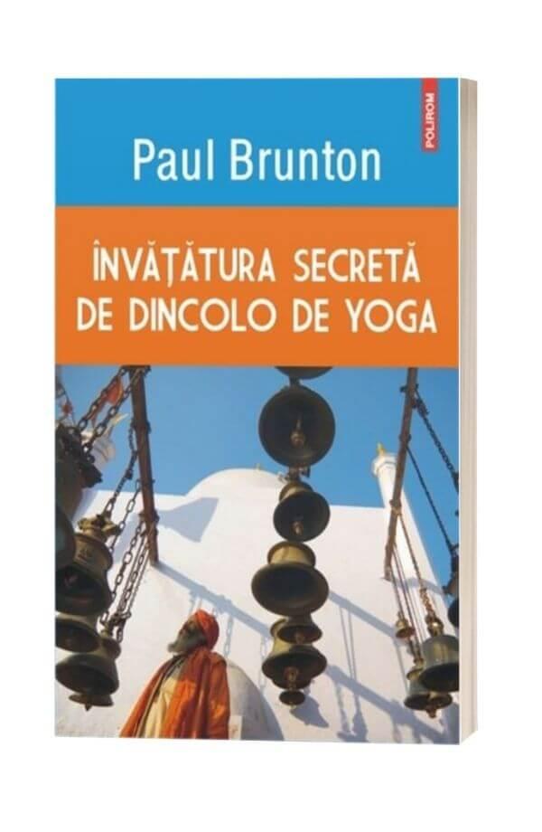 Invatatura secreta de dincolo de yoga - Paul Brunton