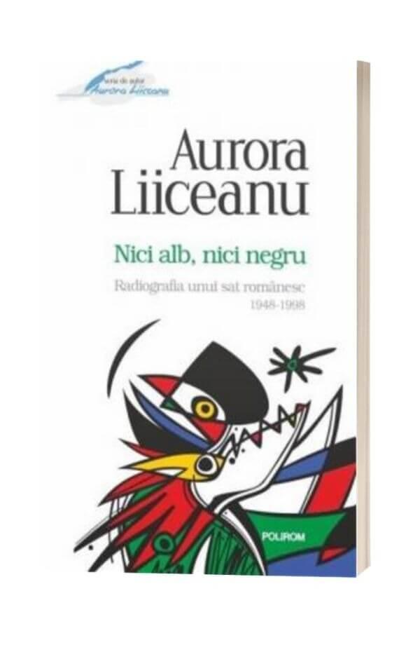 Nici alb, nici negru Radiografia unui sat romanesc, 1948-1998 - Aurora Liiceanu