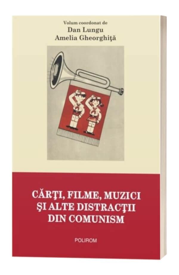 Carti, filme, muzici si alte distractii din comunism - Dan Lungu, Amelia Gheorghita
