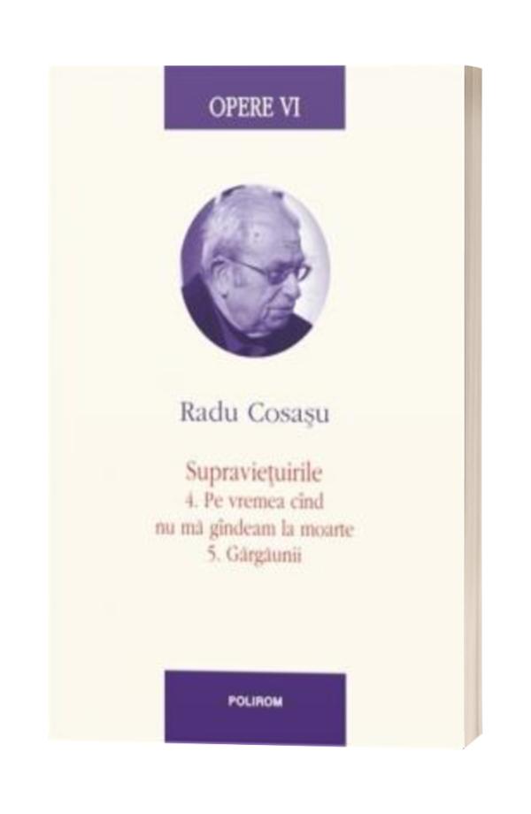 Opere VI: Radu Cosasu - Supravietuirile 4. Pe vremea cand nu ma gandeam la moarte 5. Gargaunii
